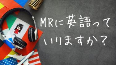 MRに英語っていりますか?【不要だけど出世と転職には必要】