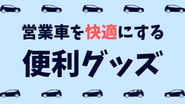 営業車を快適にする便利グッズ【営業職10年で学んだオススメを一挙公開】