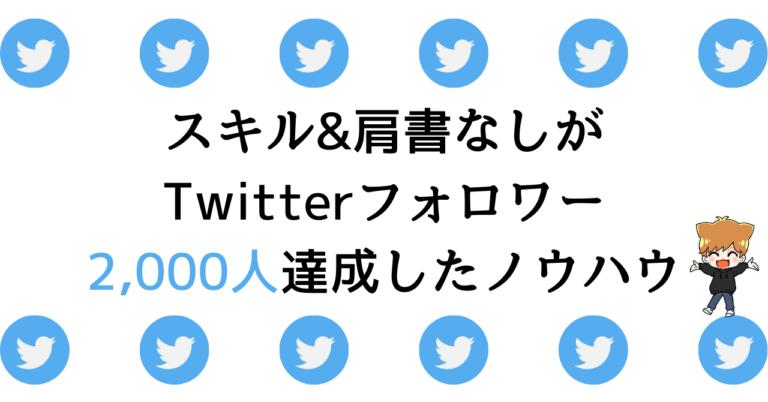 スキル&肩書なしが Twitterフォロワー 2,000人達成したノウハウ